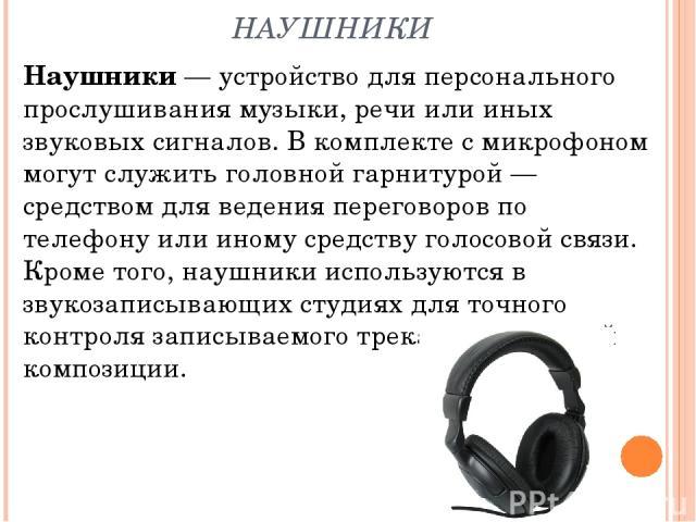 НАУШНИКИ Наушники — устройство для персонального прослушивания музыки, речи или иных звуковых сигналов. В комплекте с микрофоном могут служить головной гарнитурой— средством для ведения переговоров по телефону или иному средству голосовой связи. Кр…
