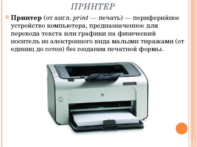 ПРИНТЕР Принтер (от англ.print— печать)— периферийное устройство компьютера, предназначенное для перевода текста или графики на физический носитель из электронного вида малыми тиражами (от единиц до сотен) без создания печатной формы.