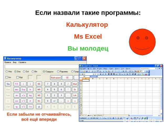 Если назвали такие программы: Калькулятор Ms Excel Вы молодец Если забыли не отчаивайтесь, всё ещё впереди