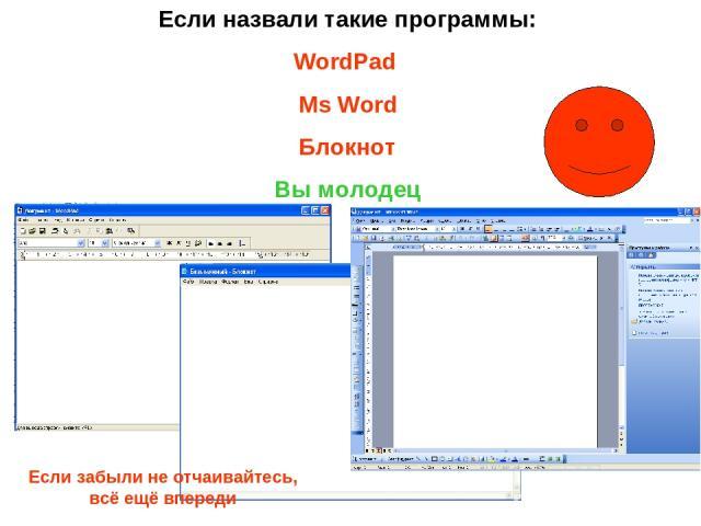 Если назвали такие программы: WordPad Ms Word Блокнот Вы молодец Если забыли не отчаивайтесь, всё ещё впереди