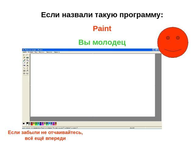 Если назвали такую программу: Paint Вы молодец Если забыли не отчаивайтесь, всё ещё впереди