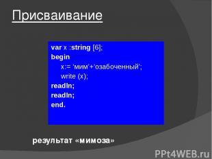 Присваивание var x :string [6]; begin x:= 'мим'+'озабоченный'; write (х); readln