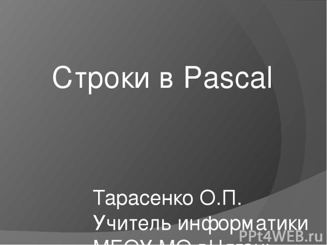 Строки в Pascal Тарасенко О.П. Учитель информатики МБОУ МО г.Нягань «СОШ№2»