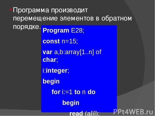 Программа производит перемещение элементов в обратном порядке. Program E28; const n=15; var a,b:array[1..n] of char; i:integer; begin for i:=1 to n do begin read (a[i]); b[n-i+1]:=a[i]; end; for i:= 1 to n do write (b[i]); readln; readln; end.