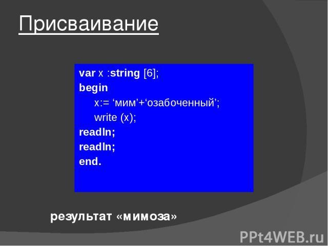 Присваивание var x :string [6]; begin x:= 'мим'+'озабоченный'; write (х); readln; readln; end. результат «мимоза»