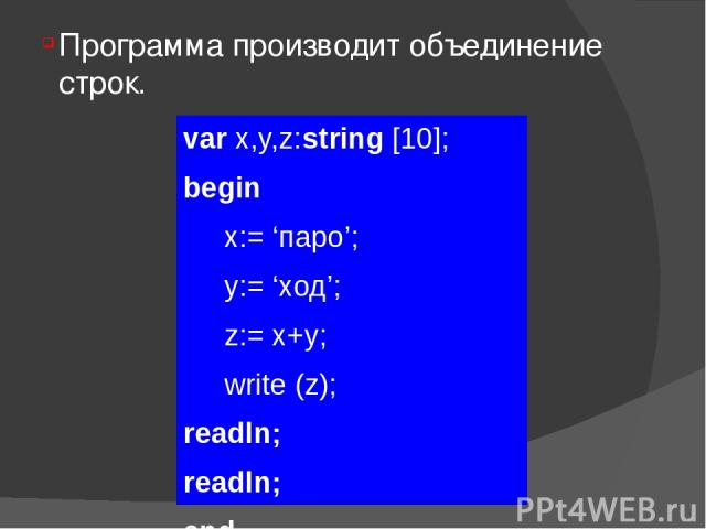 Программа производит объединение строк. var x,y,z:string [10]; begin x:= 'паро'; y:= 'ход'; z:= x+y; write (z); readln; readln; end.