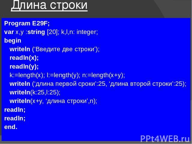Длина строки Program E29F; var x,y :string [20]; k,l,n: integer; begin writeln ('Введите две строки'); readln(x); readln(y); k:=length(x); l:=length(y); n:=length(x+y); writeln ('длина первой сроки':25, 'длина второй строки':25); writeln(k:25,l:25);…