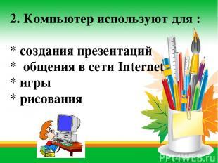 2. Компьютер используют для : * создания презентаций * общения в сети Internet *