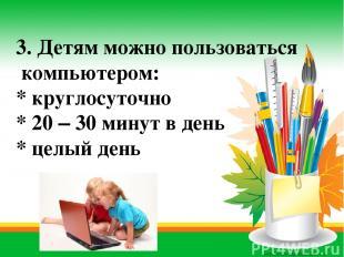 3. Детям можно пользоваться компьютером: * круглосуточно * 20 – 30 минут в день