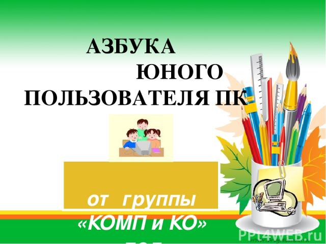 от группы «КОМП и КО» под руководством Янченковой Н.А. АЗБУКА ЮНОГО ПОЛЬЗОВАТЕЛЯ ПК