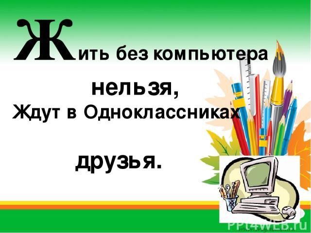 Жить без компьютера нельзя, Ждут в Одноклассниках друзья.
