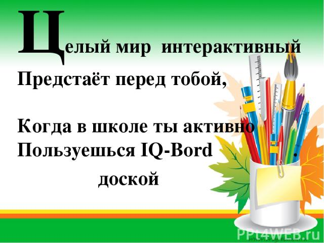 Целый мир интерактивный Предстаёт перед тобой, Когда в школе ты активно Пользуешься IQ-Bord . доской