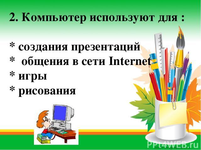 2. Компьютер используют для : * создания презентаций * общения в сети Internet * игры * рисования