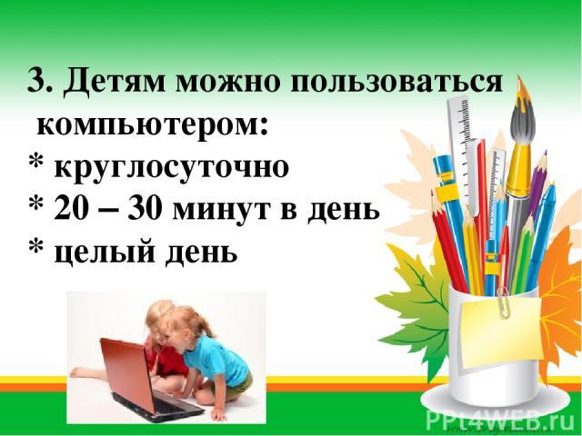 3. Детям можно пользоваться компьютером: * круглосуточно * 20 – 30 минут в день * целый день