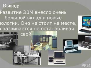 Развитие ЭВМ внесло очень большой вклад в новые технологии. Оно не стоит на мест