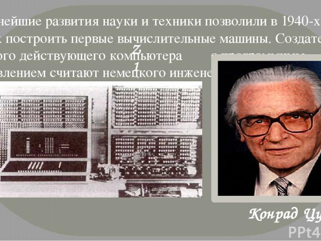 Дальнейшие развития науки и техники позволили в 1940-х годах построить первые вычислительные машины. Создателем первого действующего компьютера с программным управлением считают немецкого инженера. Конрад Цуз Z1