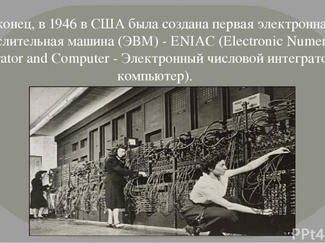 Наконец, в 1946 в США была создана первая электронная вычислительная машина (ЭВМ) - ENIAC (Electronic Numerical integrator and Computer - Электронный числовой интегратор и компьютер).