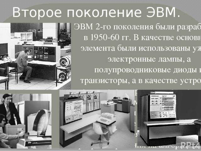 ЭВМ 2-го поколения были разработаны в 1950-60 гг. В качестве основного элемента были использованы уже не электронные лампы, а полупроводниковые диоды и транзисторы, а в качестве устройств памяти стали применяться магнитные сердечники и магнитные бар…