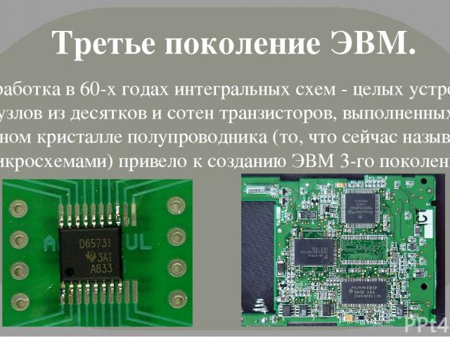 Разработка в 60-х годах интегральных схем - целых устройств и узлов из десятков и сотен транзисторов, выполненных на одном кристалле полупроводника (то, что сейчас называют микросхемами) привело к созданию ЭВМ 3-го поколения. Третье поколение ЭВМ.