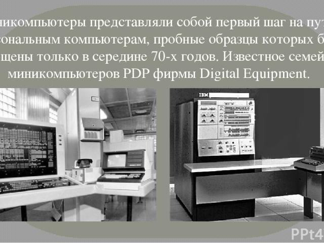 Миникомпьютеры представляли собой первый шаг на пути к персональным компьютерам, пробные образцы которых были выпущены только в середине 70-х годов. Известное семейство миникомпьютеров PDP фирмы Digital Equipment.