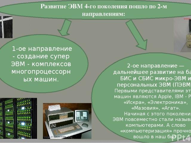 1-ое направление - создание супер ЭВМ - комплексов многопроцессорных машин. 2-ое направление — дальнейшее развитие на базе БИС и СБИС микро-ЭВМ и персональных ЭВМ (ПЭВМ). Первыми представителями этих машин являются Apple, IBM - PC , «Искра», «Электр…