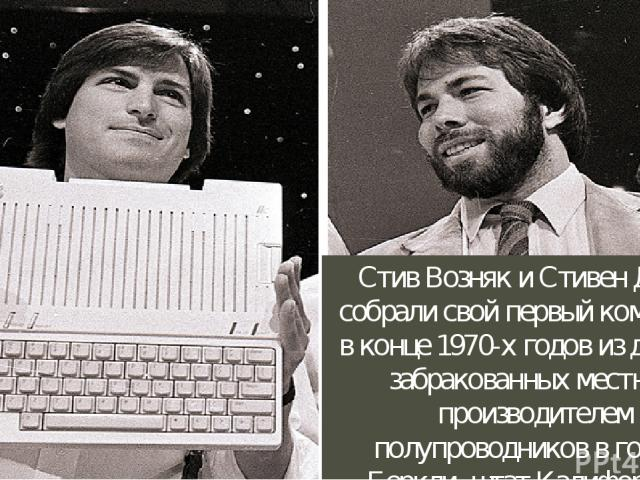 Стив Возняк и Стивен Джобс собрали свой первый компьютер в конце 1970-х годов из деталей, забракованных местным производителем полупроводников в городе Беркли, штат Калифорния.