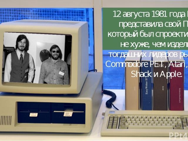 12 августа 1981 года IBM представила свой ПК, который был спроектирован не хуже, чем изделия тогдашних лидеров рынка – Commodore PET, Atari, Radio Shack и Apple.