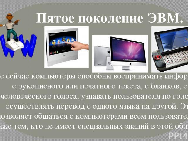 Пятое поколение ЭВМ. Уже сейчас компьютеры способны воспринимать информацию с рукописного или печатного текста, с бланков, с человеческого голоса, узнавать пользователя по голосу, осуществлять перевод с одного языка на другой. Это позволяет общаться…