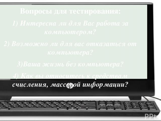 Вопросы для тестирования: 1) Интересна ли для Вас работа за компьютером? 2) Возможно ли для вас отказаться от компьютера? 3)Ваша жизнь без компьютера? 4) Как вы относитесь к средствам счисления, массовой информации?