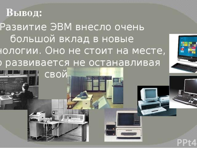 Развитие ЭВМ внесло очень большой вклад в новые технологии. Оно не стоит на месте, оно развивается не останавливая свой темп. Вывод: