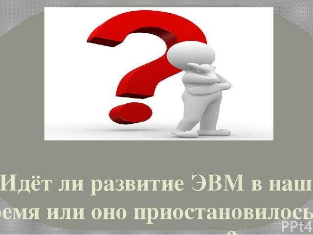 Идёт ли развитие ЭВМ в наше время или оно приостановилось на данном этапе?