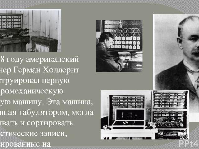 В 1888 году американский инженер Герман Холлерит сконструировал первую электромеханическую счетную машину. Эта машина, названная табулятором, могла считывать и сортировать статистические записи, закодированные на перфокартах.