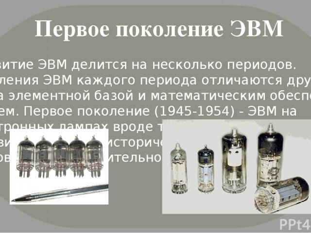 Первое поколение ЭВМ Развитие ЭВМ делится на несколько периодов. Поколения ЭВМ каждого периода отличаются друг от друга элементной базой и математическим обеспе чением. Первое поколение (1945-1954) - ЭВМ на электронных лампах вроде тех, что были …