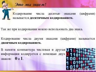 Это мы знаем! Кодирование числа десятью знаками (цифрами) называется десятичным