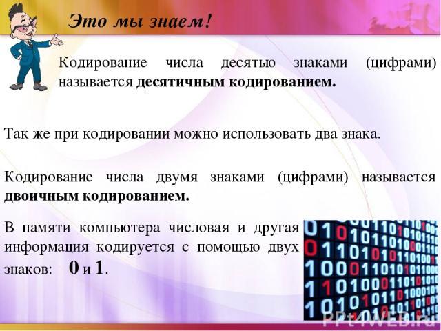 Это мы знаем! Кодирование числа десятью знаками (цифрами) называется десятичным кодированием. Так же при кодировании можно использовать два знака. Кодирование числа двумя знаками (цифрами) называется двоичным кодированием. В памяти компьютера числов…
