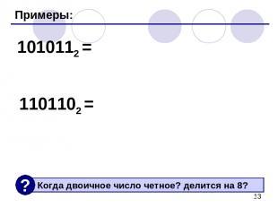 Примеры: 1010112 = 1101102 =