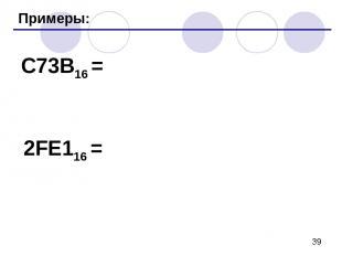Примеры: C73B16 = 2FE116 =
