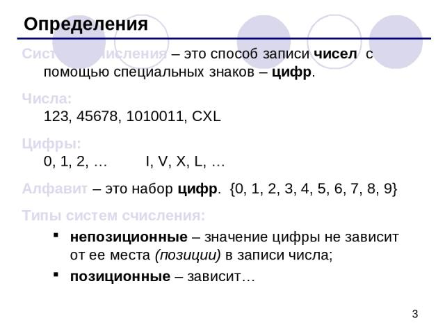 Определения Система счисления – это способ записи чисел с помощью специальных знаков – цифр. Числа: 123, 45678, 1010011, CXL Цифры: 0, 1, 2, … I, V, X, L, … Алфавит – это набор цифр. {0, 1, 2, 3, 4, 5, 6, 7, 8, 9} Типы систем счисления: непозиционны…