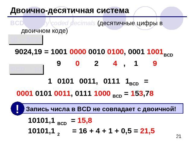 Двоично-десятичная система BCD = binary coded decimals (десятичные цифры в двоичном коде) 9024,19 = 1001 0000 0010 0100, 0001 1001BCD 9 0 2 4 , 1 9 1 0101 0011, 0111 1BCD = 0001 0101 0011, 0111 1000 BCD = 153,78 10 BCD BCD 10 10101,1 BCD = 15,8 1010…