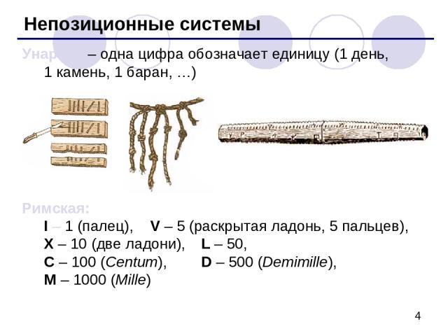 Непозиционные системы Унарная – одна цифра обозначает единицу (1 день, 1 камень, 1 баран, …) Римская: I – 1 (палец), V – 5 (раскрытая ладонь, 5 пальцев), X – 10 (две ладони), L – 50, C – 100 (Centum), D – 500 (Demimille), M – 1000 (Mille)