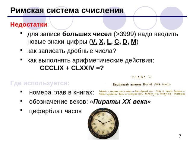 Римская система счисления Недостатки: для записи больших чисел (>3999) надо вводить новые знаки-цифры (V, X, L, C, D, M) как записать дробные числа? как выполнять арифметические действия: CCCLIX + CLXXIV =? Где используется: номера глав в книгах: об…