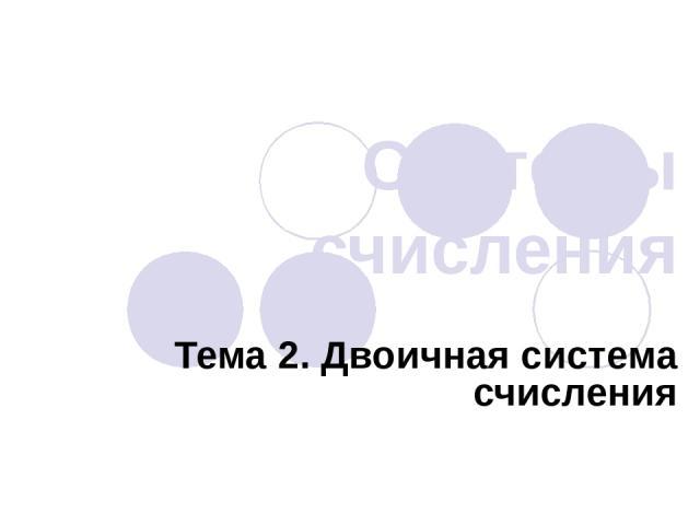 Системы счисления Тема 2. Двоичная система счисления