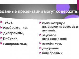 Созданные презентации могут содержать: текст, изображения, диаграммы, рисунки, г