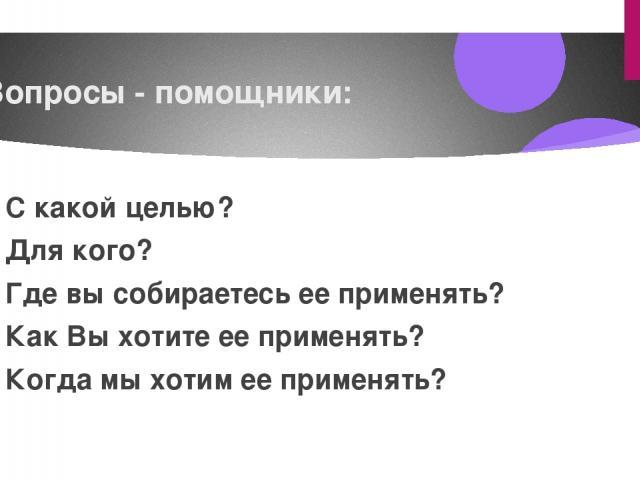 Вопросы - помощники: С какой целью? Для кого? Где вы собираетесь ее применять? Как Вы хотите ее применять? Когда мы хотим ее применять?