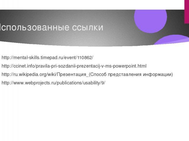 Использованные ссылки http://mental-skills.timepad.ru/event/110862/ http://ccinet.info/pravila-pri-sozdanii-prezentacij-v-ms-powerpoint.html http://ru.wikipedia.org/wiki/Презентация_(Способ представления информации) http://www.webprojects.ru/publica…