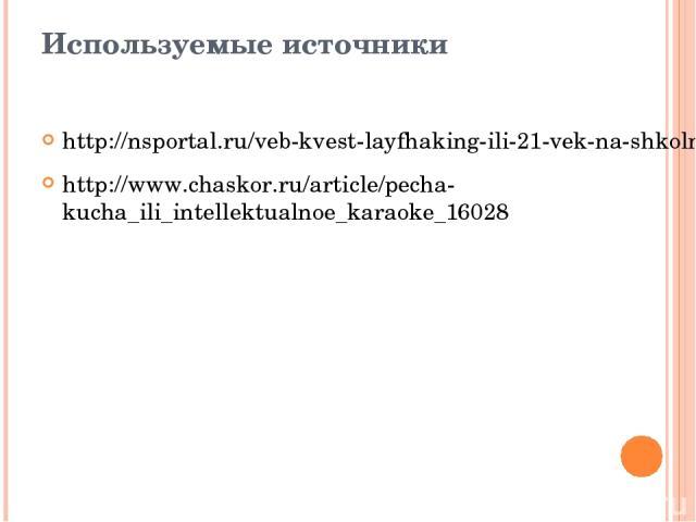 Используемые источники http://nsportal.ru/veb-kvest-layfhaking-ili-21-vek-na-shkolnom-poroge/tehnologiya-pecha-kucha http://www.chaskor.ru/article/pecha-kucha_ili_intellektualnoe_karaoke_16028
