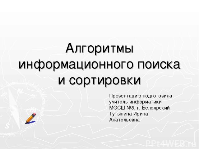 Алгоритмы информационного поиска и сортировки Презентацию подготовила учитель информатики МОСШ №3, г. Белоярский Тутынина Ирина Анатольевна