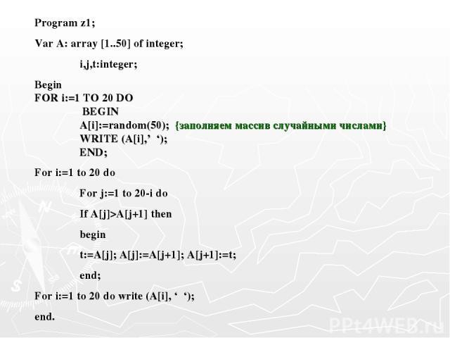 Program z1; Var A: array [1..50] of integer; i,j,t:integer; Begin FOR i:=1 TO 20 DO BEGIN A[i]:=random(50); {заполняем массив случайными числами} WRITE (A[i],' '); END; For i:=1 to 20 do For j:=1 to 20-i do If A[j]>A[j+1] then begin t:=A[j]; A[j]:=A…