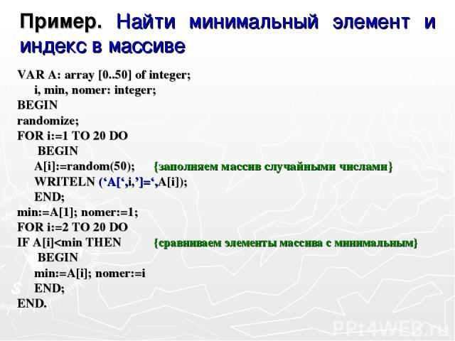 Пример. Найти минимальный элемент и индекс в массиве VAR A: array [0..50] of integer; i, min, nomer: integer; BEGIN randomize; FOR i:=1 TO 20 DO BEGIN A[i]:=random(50); {заполняем массив случайными числами} WRITELN ('A[',i,']=',A[i]); END; min:=A[1]…
