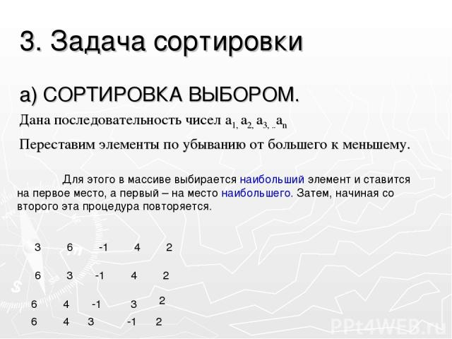 3. Задача сортировки а) СОРТИРОВКА ВЫБОРОМ. Дана последовательность чисел а1, а2, а3, ..аn Переставим элементы по убыванию от большего к меньшему. Для этого в массиве выбирается наибольший элемент и ставится на первое место, а первый – на место наиб…